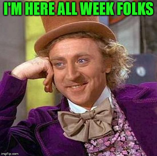 Creepy Condescending Wonka Meme | I'M HERE ALL WEEK FOLKS | image tagged in memes,creepy condescending wonka | made w/ Imgflip meme maker