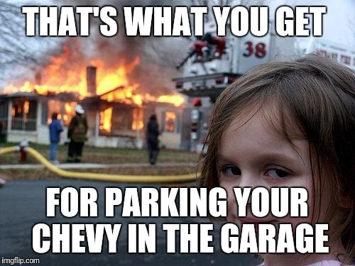 Disaster Girl Meme | THAT'S WHAT YOU GET FOR PARKING YOUR CHEVY IN THE GARAGE | image tagged in memes,disaster girl | made w/ Imgflip meme maker