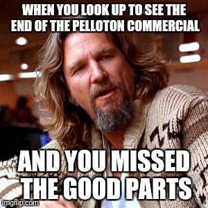 Confused Lebowski Meme | WHEN YOU LOOK UP TO SEE THE END OF THE PELLOTON COMMERCIAL AND YOU MISSED THE GOOD PARTS | image tagged in memes,confused lebowski | made w/ Imgflip meme maker