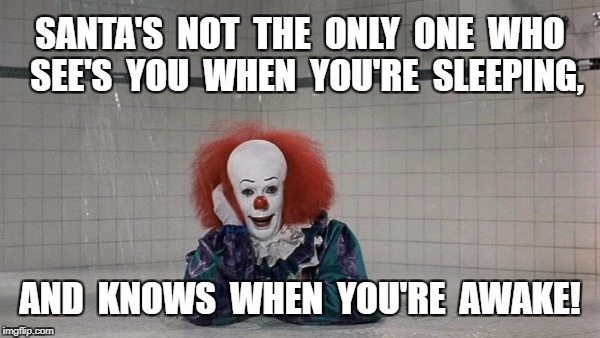Christmas Pennywise | SANTA'S  NOT  THE  ONLY  ONE  WHO  SEE'S  YOU  WHEN  YOU'RE  SLEEPING, AND  KNOWS  WHEN  YOU'RE  AWAKE! | image tagged in creepy,meme | made w/ Imgflip meme maker