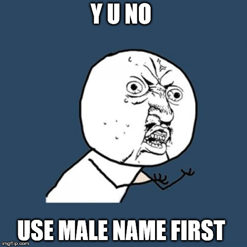 Y U No Meme | Y U NO USE MALE NAME FIRST | image tagged in memes,y u no | made w/ Imgflip meme maker