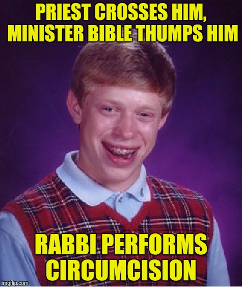 Bad Luck Brian Meme | PRIEST CROSSES HIM, MINISTER BIBLE THUMPS HIM RABBI PERFORMS CIRCUMCISION | image tagged in memes,bad luck brian | made w/ Imgflip meme maker