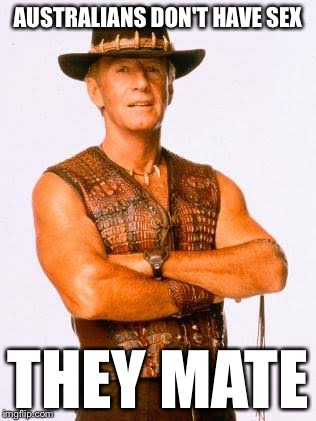 Australians don't have sex... | AUSTRALIANS DON'T HAVE SEX THEY MATE | image tagged in crocodile dundee,australians | made w/ Imgflip meme maker