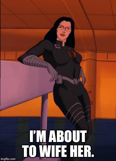 yoga pants baroness | I'M ABOUT TO WIFE HER. | image tagged in yoga pants baroness | made w/ Imgflip meme maker