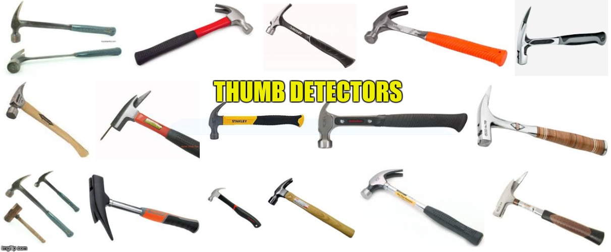 thumb detectors | THUMB DETECTORS | image tagged in i too like to live dangerously | made w/ Imgflip meme maker