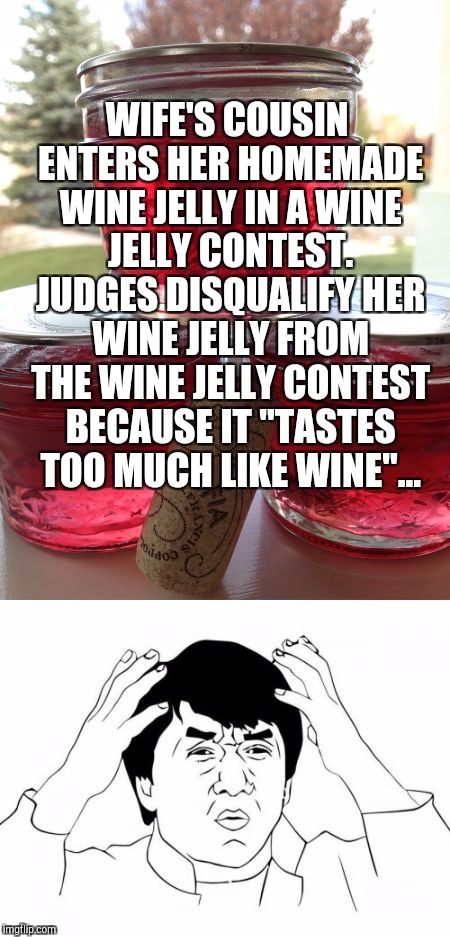 No joke, this just happened to my wife's cousin LMAO. Food Week, Nov 29 - Dec 5, A TruMooCereal Event | WIFE'S COUSIN ENTERS HER HOMEMADE WINE JELLY IN A WINE JELLY CONTEST. JUDGES DISQUALIFY HER WINE JELLY FROM THE WINE JELLY CONTEST BECAUSE I | image tagged in food week,jbmemegeek,jackie chan wtf,wtf,stupid people | made w/ Imgflip meme maker