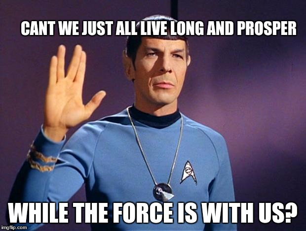 Fanboys angered = ∞ | CANT WE JUST ALL LIVE LONG AND PROSPER WHILE THE FORCE IS WITH US? | image tagged in spock live long and prosper | made w/ Imgflip meme maker
