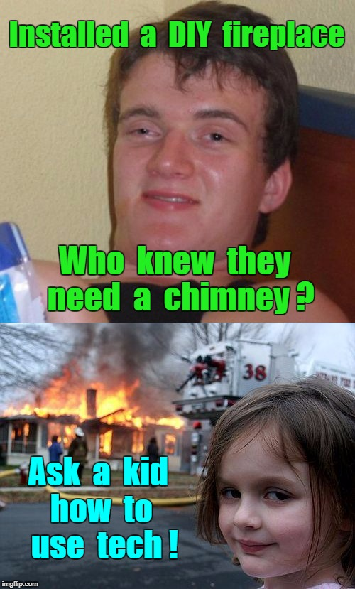 Need Tech Help? | Installed  a  DIY  fireplace Who  knew  they  need  a  chimney ? Ask  a  kid  how  to    use  tech ! | image tagged in memes,10 guy,disaster girl,tech | made w/ Imgflip meme maker