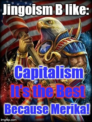 That logic tho... | Jingoism B like: It's the Best Capitalism Because Merika! | image tagged in muh eagle,liberal logic,conservative logic,because capitalism | made w/ Imgflip meme maker
