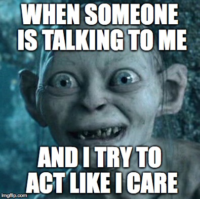 When you just don't care about the conversation | WHEN SOMEONE IS TALKING TO ME AND I TRY TO ACT LIKE I CARE | image tagged in memes,gollum | made w/ Imgflip meme maker