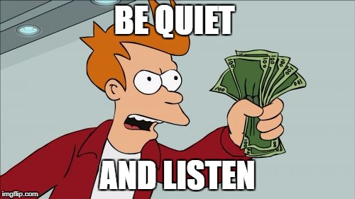 Shut Up And Take My Money Fry Meme | BE QUIET AND LISTEN | image tagged in memes,shut up and take my money fry | made w/ Imgflip meme maker