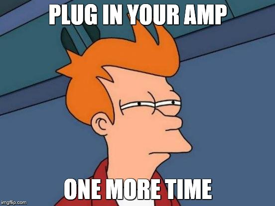 Futurama Fry Meme | PLUG IN YOUR AMP ONE MORE TIME | image tagged in memes,futurama fry | made w/ Imgflip meme maker