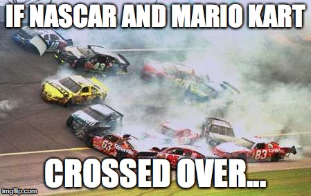 Dear God... | IF NASCAR AND MARIO KART CROSSED OVER... | image tagged in memes,because race car | made w/ Imgflip meme maker
