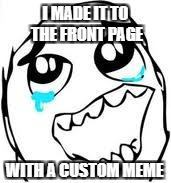 You have no idea how much this means to me, these last few months have been rough. | I MADE IT TO THE FRONT PAGE WITH A CUSTOM MEME | image tagged in memes,tears of joy | made w/ Imgflip meme maker