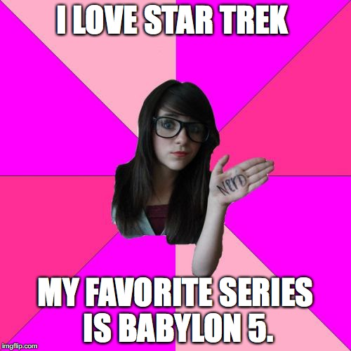 Idiot Nerd Girl | I LOVE STAR TREK MY FAVORITE SERIES IS BABYLON 5. | image tagged in memes,idiot nerd girl | made w/ Imgflip meme maker
