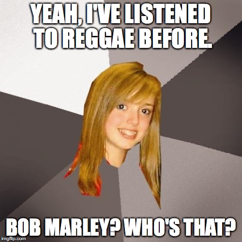 Bruh  | YEAH, I'VE LISTENED TO REGGAE BEFORE. BOB MARLEY? WHO'S THAT? | image tagged in memes,musically oblivious 8th grader | made w/ Imgflip meme maker