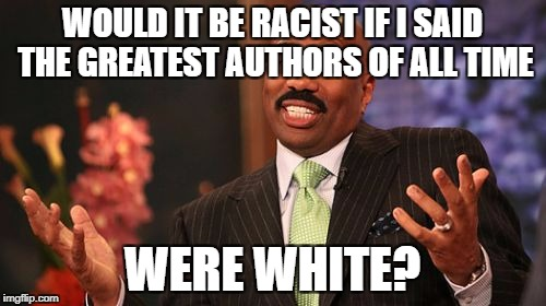 Steve Harvey Meme | WOULD IT BE RACIST IF I SAID THE GREATEST AUTHORS OF ALL TIME WERE WHITE? | image tagged in memes,steve harvey | made w/ Imgflip meme maker
