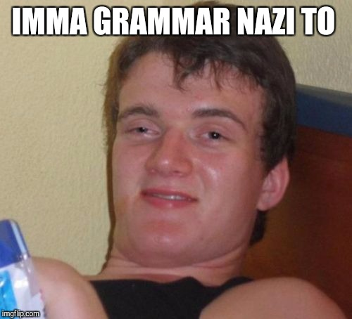 10 Guy Meme | IMMA GRAMMAR NAZI TO | image tagged in memes,10 guy | made w/ Imgflip meme maker