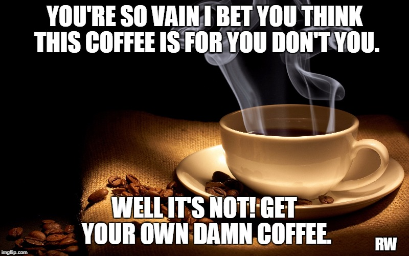 YOU'RE SO VAIN I BET YOU THINK THIS COFFEE IS FOR YOU DON'T YOU. WELL IT'S NOT! GET YOUR OWN DAMN COFFEE. RW | image tagged in coffee | made w/ Imgflip meme maker