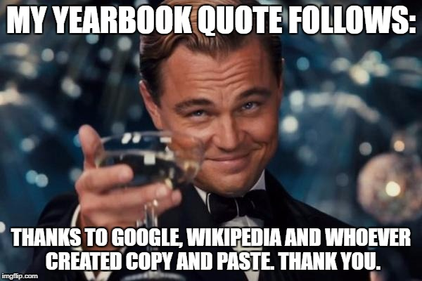 My yearbook quote  | MY YEARBOOK QUOTE FOLLOWS: THANKS TO GOOGLE, WIKIPEDIA AND WHOEVER CREATED COPY AND PASTE. THANK YOU. | image tagged in memes,funny,leonardo dicaprio cheers,wikipedia,google | made w/ Imgflip meme maker