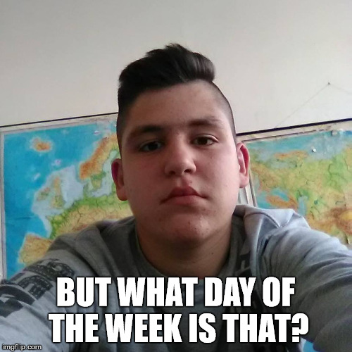 BUT WHAT DAY OF THE WEEK IS THAT? | made w/ Imgflip meme maker