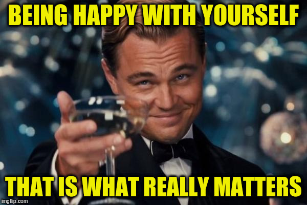 Leonardo Dicaprio Cheers Meme | BEING HAPPY WITH YOURSELF THAT IS WHAT REALLY MATTERS | image tagged in memes,leonardo dicaprio cheers | made w/ Imgflip meme maker