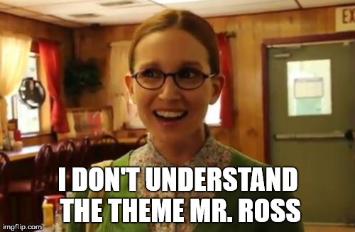I DON'T UNDERSTAND THE THEME MR. ROSS | made w/ Imgflip meme maker