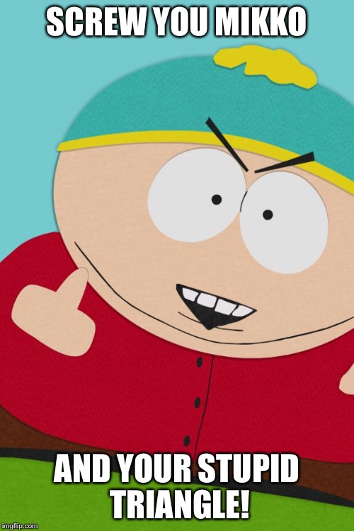 SCREW YOU MIKKO AND YOUR STUPID TRIANGLE! | image tagged in cartman | made w/ Imgflip meme maker