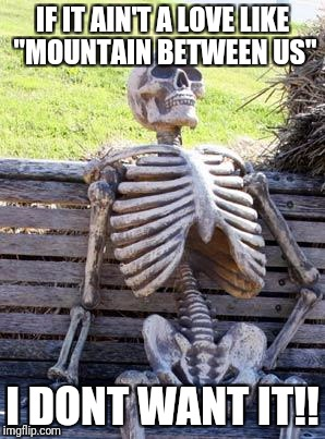 "Waiting Skeleton Meme | IF IT AIN'T A LOVE LIKE ""MOUNTAIN BETWEEN US"" I DONT WANT IT!! 