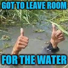 GOT TO LEAVE ROOM FOR THE WATER | made w/ Imgflip meme maker