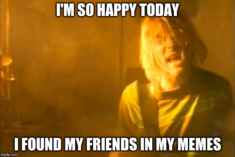 I'M SO HAPPY TODAY I FOUND MY FRIENDS IN MY MEMES | made w/ Imgflip meme maker