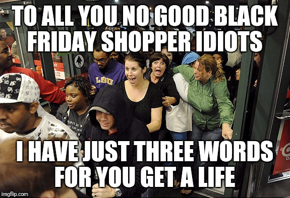 TO ALL YOU NO GOOD BLACK FRIDAY SHOPPER IDIOTS I HAVE JUST THREE WORDS FOR YOU GET A LIFE | image tagged in black friday | made w/ Imgflip meme maker