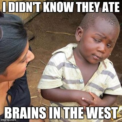 Third World Skeptical Kid Meme | I DIDN'T KNOW THEY ATE BRAINS IN THE WEST | image tagged in memes,third world skeptical kid | made w/ Imgflip meme maker