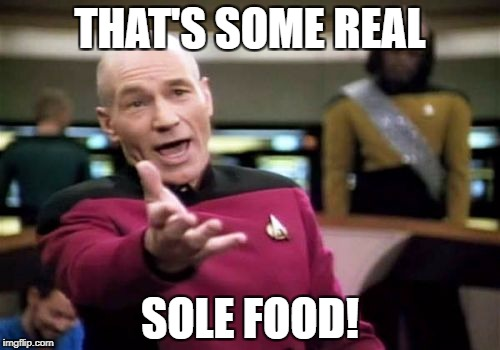 Picard Wtf Meme | THAT'S SOME REAL SOLE FOOD! | image tagged in memes,picard wtf | made w/ Imgflip meme maker