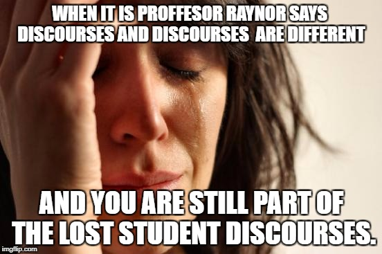 First World Problems Meme | WHEN IT IS PROFFESOR RAYNOR SAYS  DISCOURSES AND DISCOURSES  ARE DIFFERENT AND YOU ARE STILL PART OF THE LOST STUDENT DISCOURSES. | image tagged in memes,first world problems | made w/ Imgflip meme maker