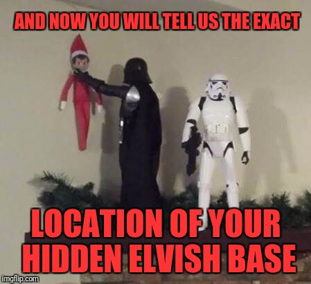 AND NOW YOU WILL TELL US THE EXACT LOCATION OF YOUR HIDDEN ELVISH BASE | image tagged in vader elf | made w/ Imgflip meme maker