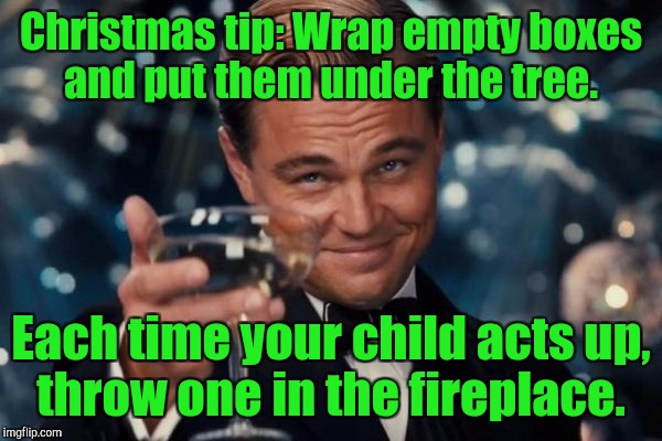 Leonardo Dicaprio Cheers Meme | Christmas tip: Wrap empty boxes and put them under the tree. Each time your child acts up, throw one in the fireplace. | image tagged in memes,leonardo dicaprio cheers | made w/ Imgflip meme maker