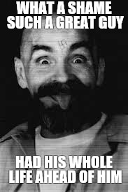 Charles Manson | WHAT A SHAME SUCH A GREAT GUY HAD HIS WHOLE LIFE AHEAD OF HIM | image tagged in charles manson | made w/ Imgflip meme maker