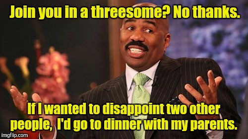 Steve Harvey Meme | Join you in a threesome? No thanks. If I wanted to disappoint two other people,  I'd go to dinner with my parents. | image tagged in memes,steve harvey | made w/ Imgflip meme maker