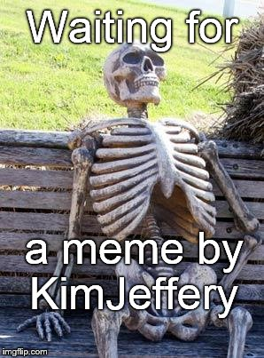 Waiting Skeleton Meme | Waiting for a meme by KimJeffery | image tagged in memes,waiting skeleton | made w/ Imgflip meme maker