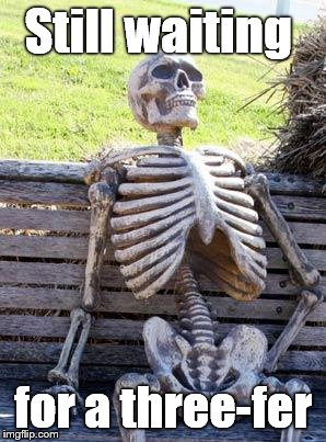 Waiting Skeleton Meme | Still waiting for a three-fer | image tagged in memes,waiting skeleton | made w/ Imgflip meme maker