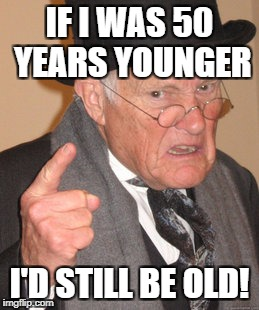 Back In My Day Meme | IF I WAS 50 YEARS YOUNGER I'D STILL BE OLD! | image tagged in memes,back in my day | made w/ Imgflip meme maker