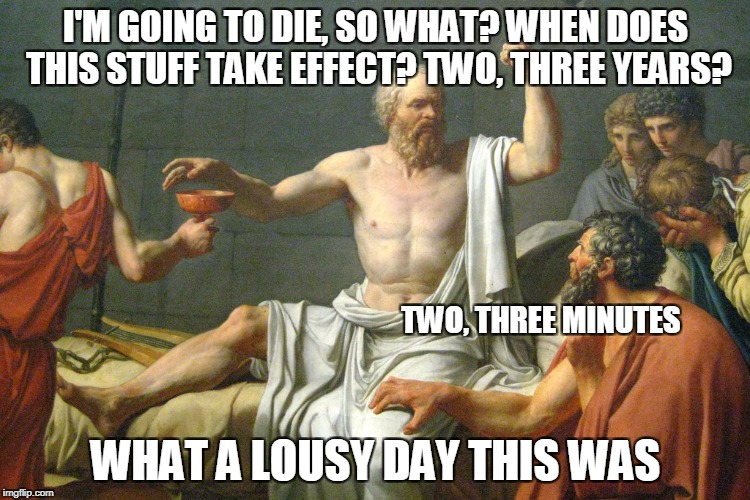 The Last Words of Socrates | I'M GOING TO DIE, SO WHAT? WHEN DOES THIS STUFF TAKE EFFECT? TWO, THREE YEARS? WHAT A LOUSY DAY THIS WAS TWO, THREE MINUTES | image tagged in the last words of socrates | made w/ Imgflip meme maker