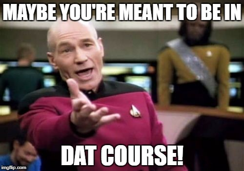 Picard Wtf Meme | MAYBE YOU'RE MEANT TO BE IN DAT COURSE! | image tagged in memes,picard wtf | made w/ Imgflip meme maker