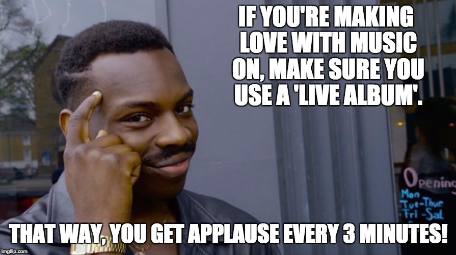 Roll Safe Think About It Meme | IF YOU'RE MAKING LOVE WITH MUSIC ON, MAKE SURE YOU USE A 'LIVE ALBUM'. THAT WAY, YOU GET APPLAUSE EVERY 3 MINUTES! | image tagged in smart eddie murphy | made w/ Imgflip meme maker