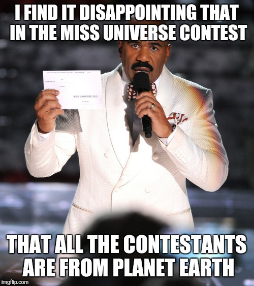 I FIND IT DISAPPOINTING THAT IN THE MISS UNIVERSE CONTEST THAT ALL THE CONTESTANTS ARE FROM PLANET EARTH | image tagged in steve harvey miss universe | made w/ Imgflip meme maker
