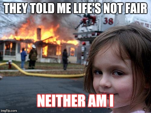 Disaster Girl Meme | THEY TOLD ME LIFE'S NOT FAIR NEITHER AM I | image tagged in memes,disaster girl | made w/ Imgflip meme maker