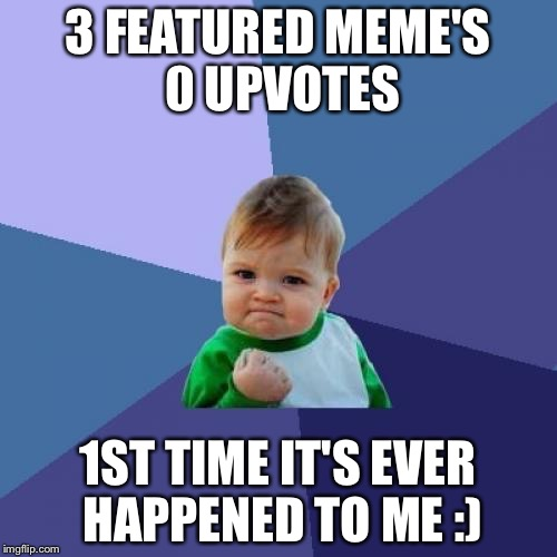 Success Kid Meme | 3 FEATURED MEME'S 0 UPVOTES 1ST TIME IT'S EVER HAPPENED TO ME :) | image tagged in memes,success kid | made w/ Imgflip meme maker