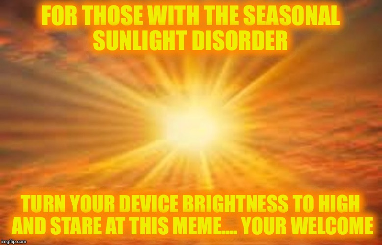 sun shiny day | FOR THOSE WITH THE SEASONAL SUNLIGHT DISORDER TURN YOUR DEVICE BRIGHTNESS TO HIGH AND STARE AT THIS MEME.... YOUR WELCOME | image tagged in sun shiny day | made w/ Imgflip meme maker