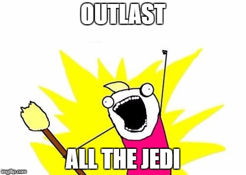 X All The Y Meme | OUTLAST ALL THE JEDI | image tagged in memes,x all the y | made w/ Imgflip meme maker